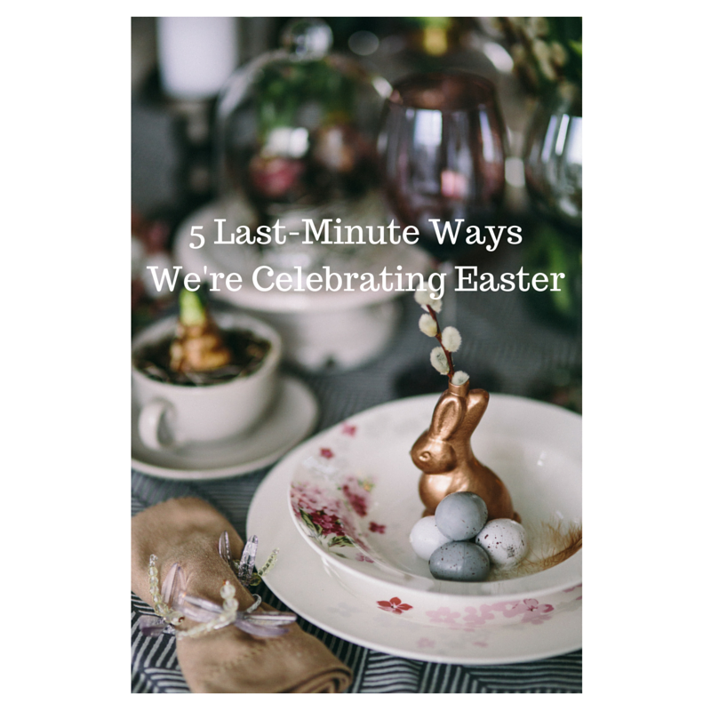 5 Last-Minute Ways We're Celebrating Easter